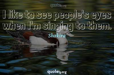 Photo Quote of I like to see people's eyes when I'm singing to them.