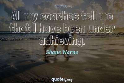 Photo Quote of All my coaches tell me that I have been under achieving.