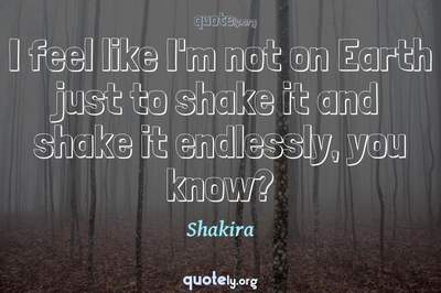 Photo Quote of I feel like I'm not on Earth just to shake it and shake it endlessly, you know?