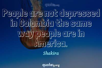 Photo Quote of People are not depressed in Colombia the same way people are in America.
