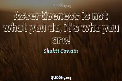 Photo Quote of Assertiveness is not what you do, it's who you are!