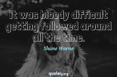 Photo Quote of It was bloody difficult getting followed around all the time.