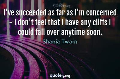 Photo Quote of I've succeeded as far as I'm concerned - I don't feel that I have any cliffs I could fall over anytime soon.