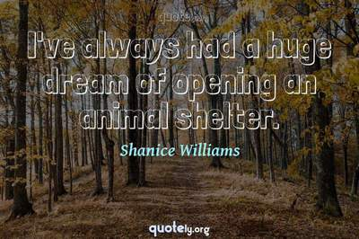 Photo Quote of I've always had a huge dream of opening an animal shelter.