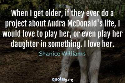 Photo Quote of When I get older, if they ever do a project about Audra McDonald's life, I would love to play her, or even play her daughter in something. I love her.