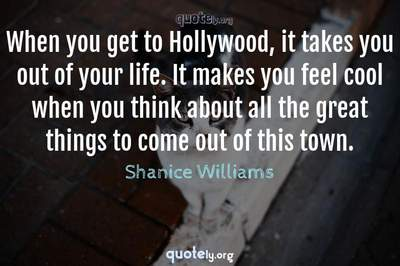 Photo Quote of When you get to Hollywood, it takes you out of your life. It makes you feel cool when you think about all the great things to come out of this town.