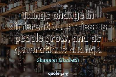 Photo Quote of Things change in different countries as people grow, and as generations change.
