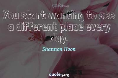 Photo Quote of You start wanting to see a different place every day.