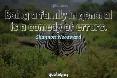 Photo Quote of Being a family in general is a comedy of errors.