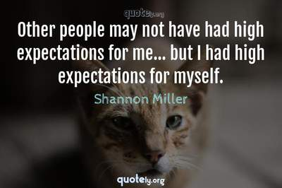 Photo Quote of Other people may not have had high expectations for me... but I had high expectations for myself.