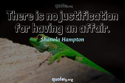Photo Quote of There is no justification for having an affair.