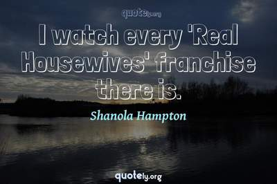 Photo Quote of I watch every 'Real Housewives' franchise there is.