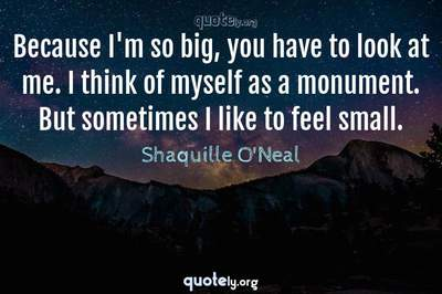Photo Quote of Because I'm so big, you have to look at me. I think of myself as a monument. But sometimes I like to feel small.