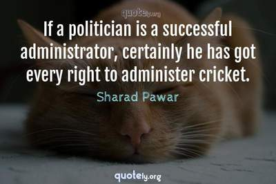 Photo Quote of If a politician is a successful administrator, certainly he has got every right to administer cricket.