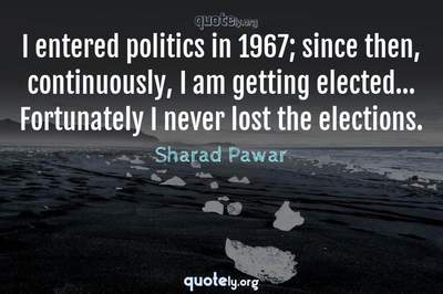Photo Quote of I entered politics in 1967; since then, continuously, I am getting elected... Fortunately I never lost the elections.