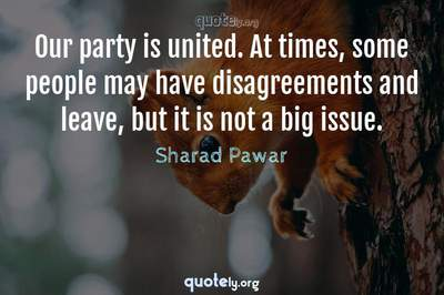 Photo Quote of Our party is united. At times, some people may have disagreements and leave, but it is not a big issue.