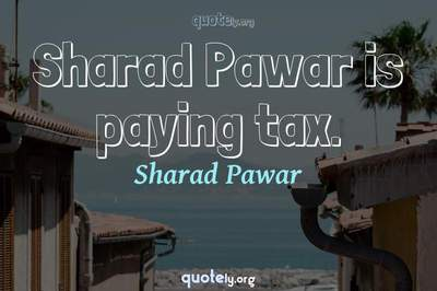 Photo Quote of Sharad Pawar is paying tax.