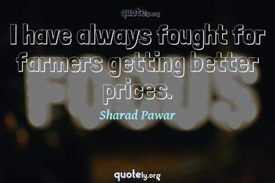 Photo Quote of I have always fought for farmers getting better prices.