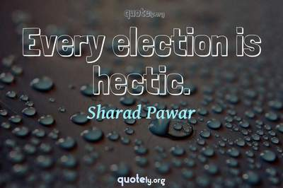 Photo Quote of Every election is hectic.