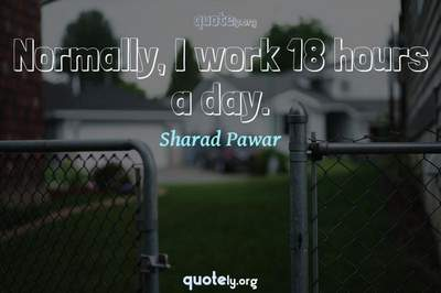 Photo Quote of Normally, I work 18 hours a day.