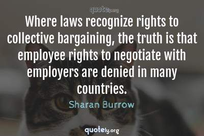 Photo Quote of Where laws recognize rights to collective bargaining, the truth is that employee rights to negotiate with employers are denied in many countries.