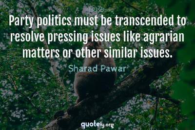 Photo Quote of Party politics must be transcended to resolve pressing issues like agrarian matters or other similar issues.