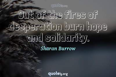 Photo Quote of Out of the fires of desperation burn hope and solidarity.
