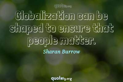 Photo Quote of Globalization can be shaped to ensure that people matter.
