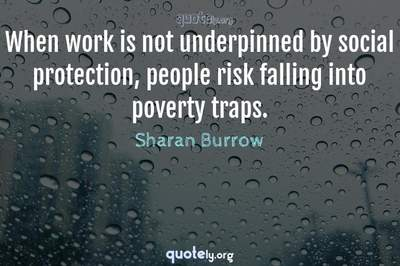 Photo Quote of When work is not underpinned by social protection, people risk falling into poverty traps.
