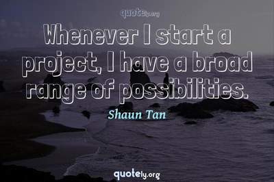 Photo Quote of Whenever I start a project, I have a broad range of possibilities.