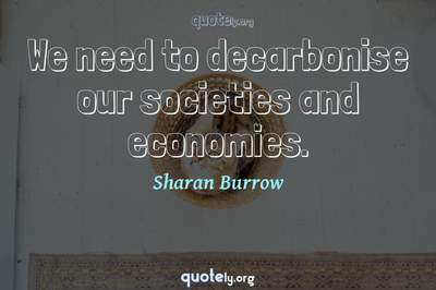 Photo Quote of We need to decarbonise our societies and economies.