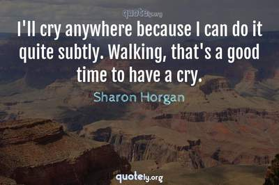 Photo Quote of I'll cry anywhere because I can do it quite subtly. Walking, that's a good time to have a cry.
