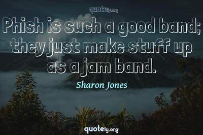 Photo Quote of Phish is such a good band; they just make stuff up as a jam band.