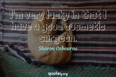 Photo Quote of I'm very lucky in that I have a good cosmetic surgeon.