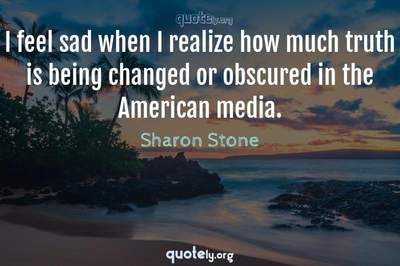 Photo Quote of I feel sad when I realize how much truth is being changed or obscured in the American media.