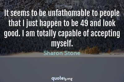 Photo Quote of It seems to be unfathomable to people that I just happen to be 49 and look good. I am totally capable of accepting myself.