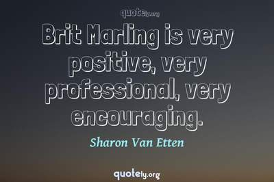 Photo Quote of Brit Marling is very positive, very professional, very encouraging.