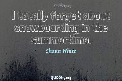 Photo Quote of I totally forget about snowboarding in the summertime.