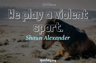 Photo Quote of We play a violent sport.