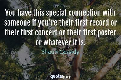 Photo Quote of You have this special connection with someone if you're their first record or their first concert or their first poster or whatever it is.