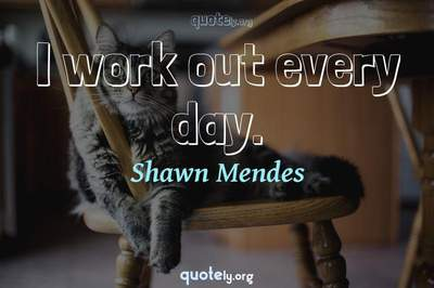 Photo Quote of I work out every day.