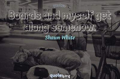 Photo Quote of Boards and myself get along somehow.