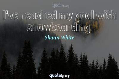 Photo Quote of I've reached my goal with snowboarding.