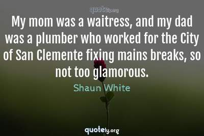 Photo Quote of My mom was a waitress, and my dad was a plumber who worked for the City of San Clemente fixing mains breaks, so not too glamorous.