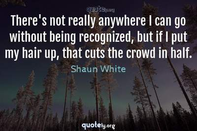 Photo Quote of There's not really anywhere I can go without being recognized, but if I put my hair up, that cuts the crowd in half.