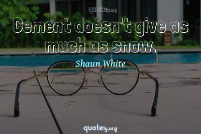 Photo Quote of Cement doesn't give as much as snow.