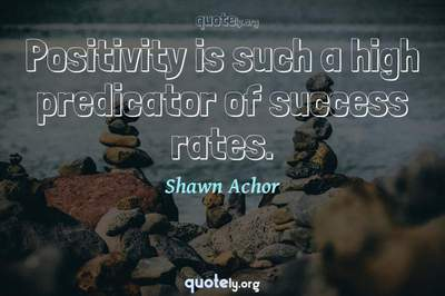 Photo Quote of Positivity is such a high predicator of success rates.