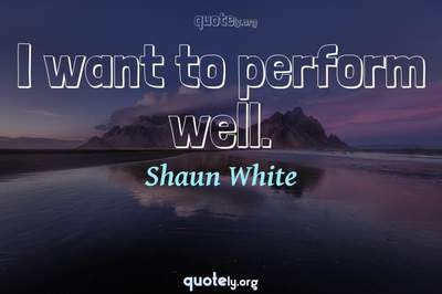 Photo Quote of I want to perform well.
