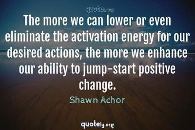 Photo Quote of The more we can lower or even eliminate the activation energy for our desired actions, the more we enhance our ability to jump-start positive change.