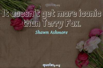 Photo Quote of It doesn't get more iconic than Terry Fox.